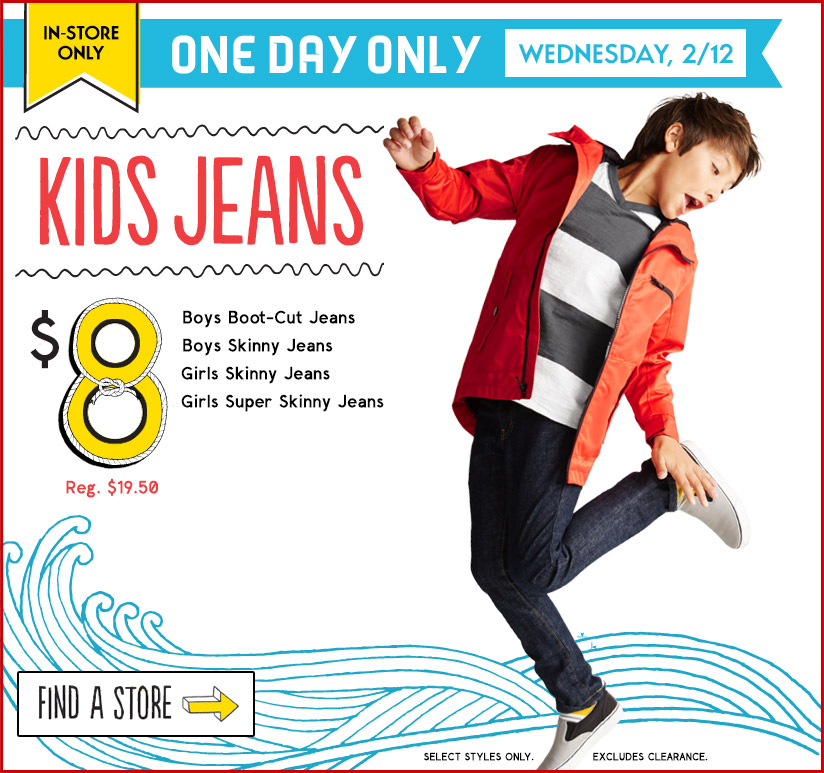 IN-STORE ONLY | ONE DAY ONLY WEDNESDAY, 2/12 | KIDS JEANS | $8 (Reg. $19.50) | Boys Boot-Cut Jeans | Boys Skinny Jeans | Girls Skinny Jeans | Girls Super Skinny Jeans | FIND A STORE
