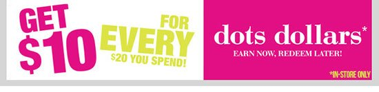 dots Dollars - Get $10 For Every $20 You Spend! Earn now - Redeem later. In-stores only. Shop Now!