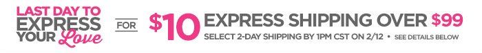 LAST DAY TO EXPRESS YOUR LOVE FOR $10  EXPRESS SHIPPING OVER $99     			SELECT 2-DAY SHIPPING BY 1PM CST ON 2/12 • SEE DETAILS  BELOW