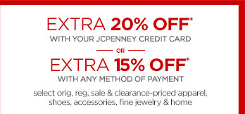 EXTRA 20% OFF* WITH YOUR JCPENNEY CREDIT  CARD OR EXTRA 15% OFF* WITH ANY METHOD OF PAYMENT                 select orig, reg, sale & clearance-priced apparel,  shoes, accessories, fine jewelry & home
