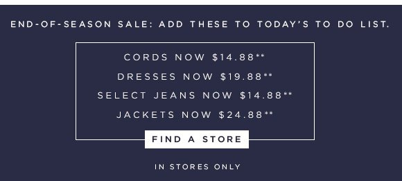 END–OF–SEASON SALE: ADD THESE TO TODAY'S TO DO LIST.  CORDS NOW $14.88** DRESSES NOW $19.88** SELECT JEANS NOW $14.88** JACKETS NOW $24.88**  FIND A STORE  IN STORES ONLY