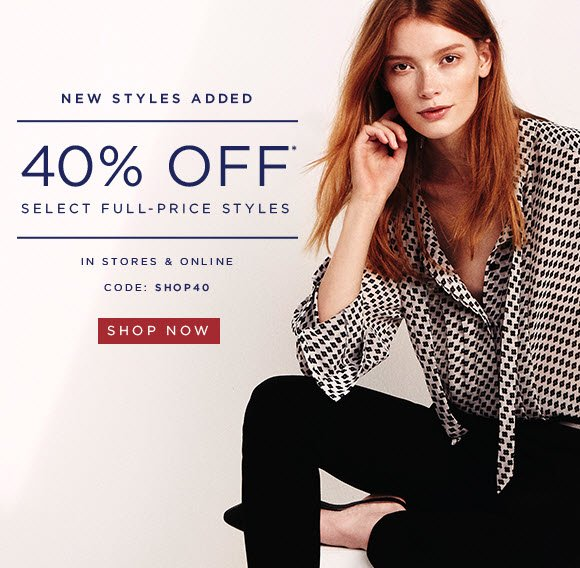 NEW STYLES ADDED 40% OFF* SELECT FULL–PRICE STYLES  IN STORES & ONLINE  CODE: SHOP40  SHOP NOW