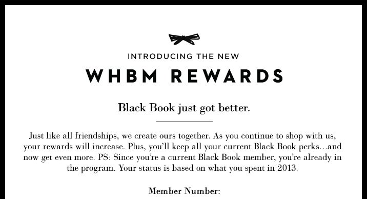 Introducing the new WHBM Rewards  Black Book just got better.   Just like all friendships, we create ours together. As you continue to  shop with us, your rewards will increase. Plus, you'll keep all  your current Black Book perks… and now get even more. PS: Since  you're a current Black Book member, you're already in the  program. Your status is based on what you spent in 2013.
