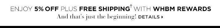 Enjoy 5% off plus free shipping† with WHBM Rewards And that's  just the beginning! Details »