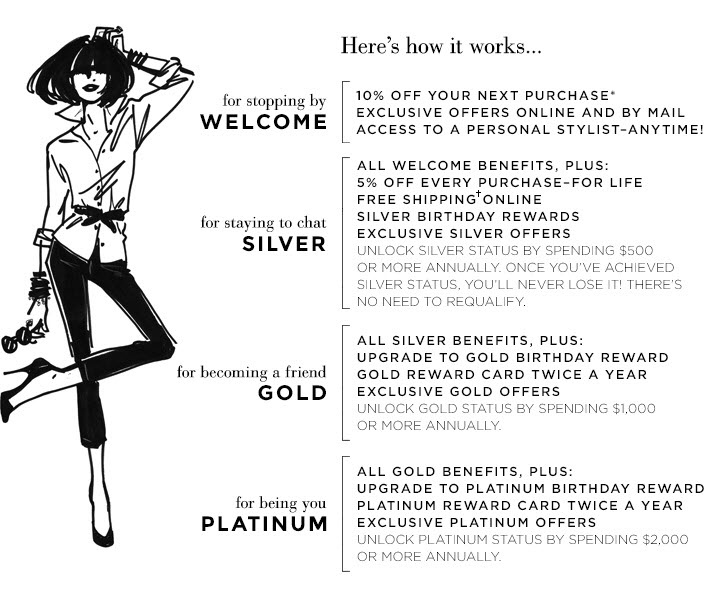 Here's how it works…  For stopping by WELCOME - 10% off your next purchase*, Exclusive offers  online and by mail, Access a personal stylist-anytime!   For staying to chat SILVER - All the welcome benefits, plus: 5% off every  purchase - for life!, Free shipping† online, Silver birthday  rewards, Exclusive SILVER offers (Unlock SILVER status by spending $500  or more annually. Once you've achieved SILVER status, you'll never  lose it! There's no need to requalify.)   For becoming a friend GOLD - All silver benefits, plus: Upgrade to GOLD  birthday reward, GOLD reward card twice a year, Exclusive GOLD offers  (Unlock GOLD status by spending $1,000 or more annually.)   For being you PLATINUM - All gold benefits, plus: Upgrade to PLATINUM  birthday reward, PLATINUM reward card twice a year, Exclusive PLATINUM  offers (Unlock PLATINUM status by spending $2,000 or more annually.)