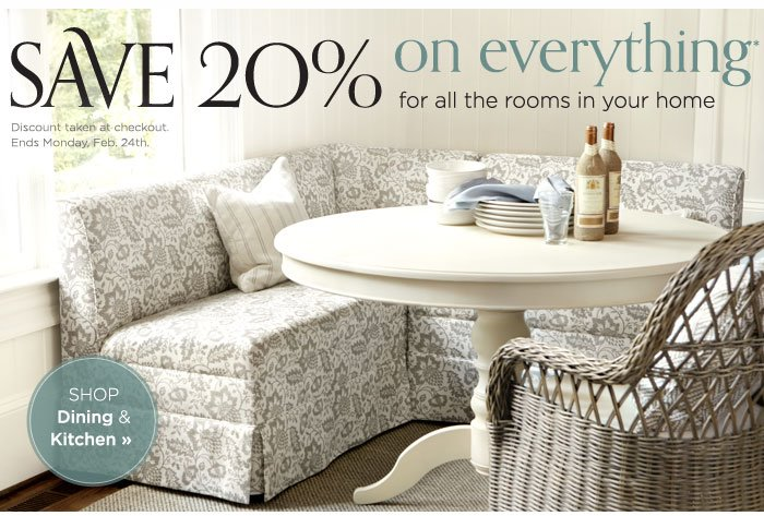 Save 20% on everything for all the rooms in your home. Ends Feb. 24th
