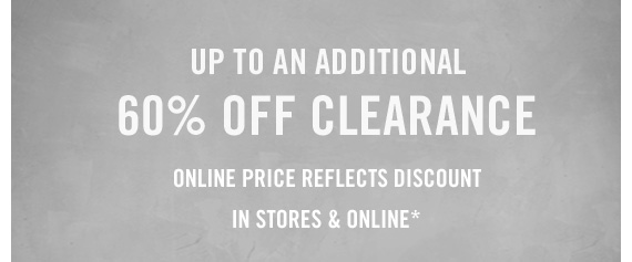 UP TO AN ADDITIONAL 60% OFF CLEARANCE ONLINE PRICE REFLECTS DISCOUNT IN  STORES & ONLINE*