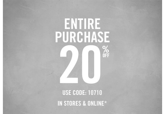 ENTIRE PURCHASE 20% OFF USE CODE: 10710 IN  STORES & ONLINE*