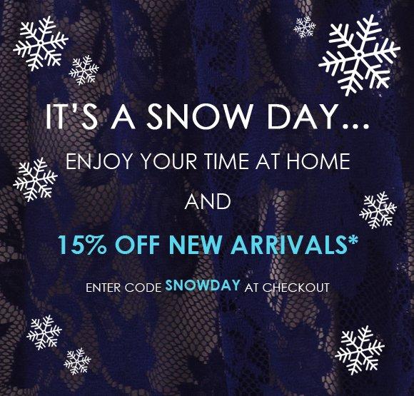 It's a snow day... Enjoy 15% off New Arrivals!
