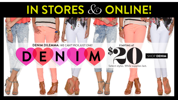 In Stores & Online! Denim starting at $20. Select Styles. While Supplies Last. SHOP DENIM