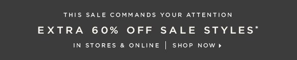 THIS SALE COMMANDS YOUR ATTENTION  EXTRA 60% OFF SALE STYLES* IN STORES & ONLINE   SHOP NOW