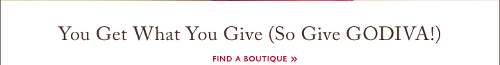 You Get What You Give (So Give GODIVA!) - Find a Boutique »
