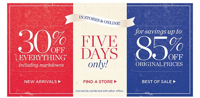 5 Days Only! In Stores and Online. Savings up to 85% off original prices. 30% off everything including markdowns. New Arrivals. Find a Store. Best of Sale.