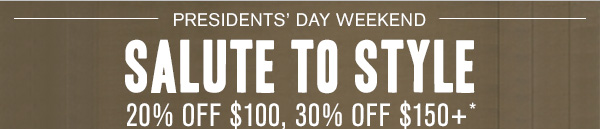Presidents' Day Weekend Salute to Style: 20% off $100, 30% off $150+*