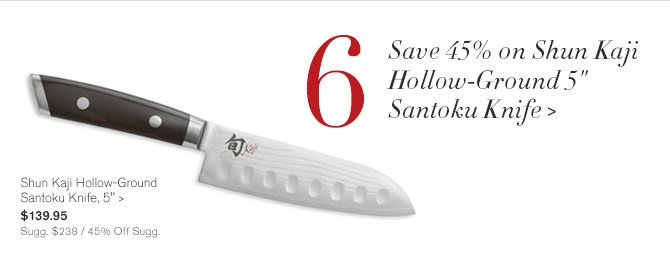 "6 - Save 45% on Shun Kaji Hollow-Ground 5"" Santoku Knife -- Shun Kaji Hollow-Ground Santoku Knife, 5"", $139.95 - Sugg. $238 / 45% Off Sugg."