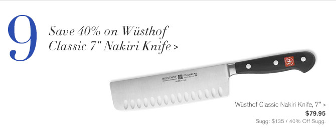 "9 - Save 40% on Wüsthof Classic 7"" Nakiri Knife -- Wüsthof Classic Nakiri Knife, 7"", $79.95 - Sugg: $135 / 40% Off Sugg."