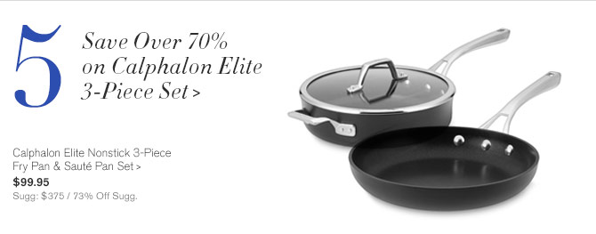 5 - Save Over 70% on Calphalon Elite 3-Piece Set -- Calphalon Elite Nonstick 3-Piece Fry Pan & Sauté Pan Set, $99.95 - Sugg: $375 / 73% Off Sugg.
