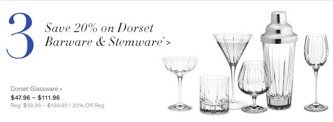 3 - Save 20% on Dorset Barware & Stemware* -- Dorset Glassware, $47.96 – $111.96 - Reg: $59.95 – $139.95 / 20% Off Reg.