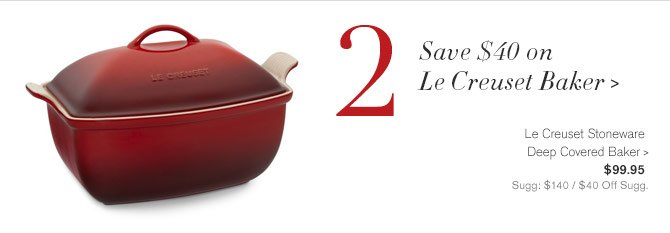 2 - Save $40 on Le Creuset Baker -- Le Creuset Stoneware Deep Covered Baker, $99.95 - Sugg: $140 / $40 Off Sugg.