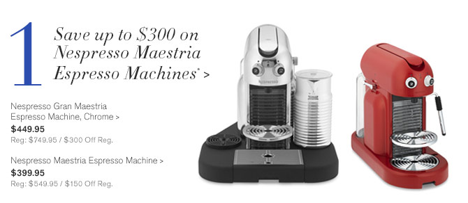 1 - Save up to $300 on Nespresso Maestria Espresso Machines* -- Nespresso Gran Maestria Espresso Machine, Chrome, $449.95 - Reg: $749.95 / $300 Off Reg. | Nespresso Maestria Espresso Machine, $399.95 - Reg: $549.95 / $150 Off Reg.