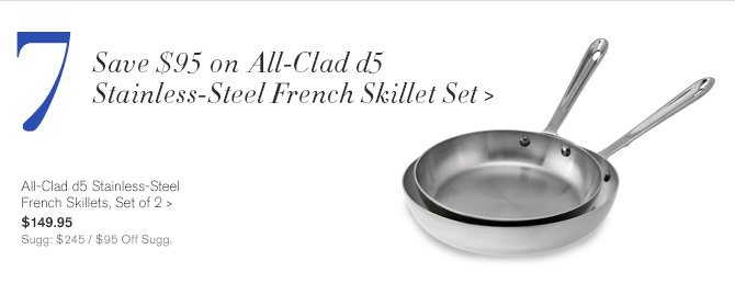 7 - Save $95 on All-Clad d5 Stainless-Steel French Skillet Set -- All-Clad d5 Stainless-Steel French Skillets, Set of 2, $149.95 - Sugg: $245 / $95 Off Sugg.