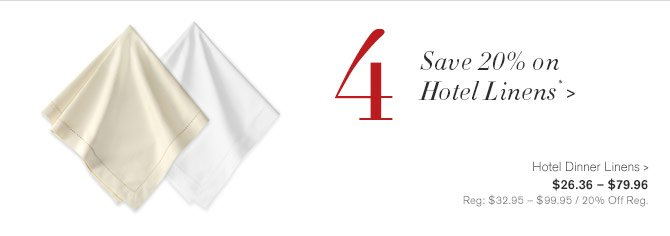 4 - Save 20% on Hotel Linens* -- Hotel Dinner Linens, $26.36 – $79.96 - Reg: $32.95 – $99.95 / 20% Off Reg.