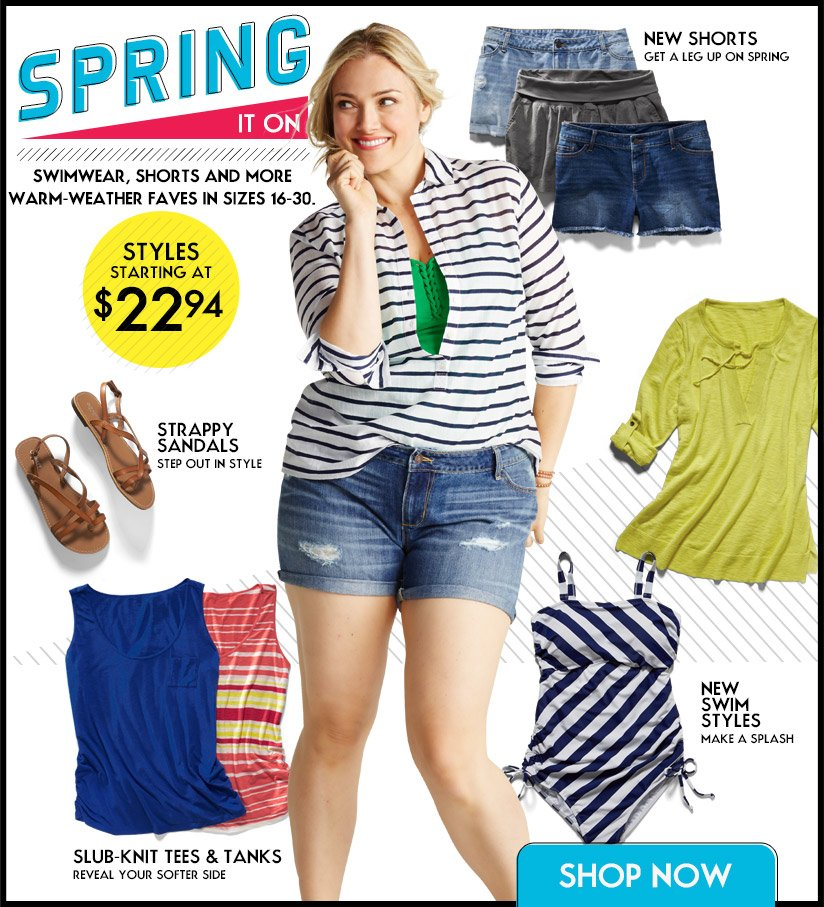 SPRING IN ON | SWIMWEAR, SHORTS AND MORE. WARM WEATHER FAVES IN SIZES 16-30. | STYLES STARTING AT $22.94 | SHOP NOW