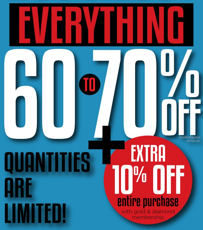 Everything 60-70% Off. Excluding fragrance and hair care.  Quantities are limited. Plus extra 10% off entire purchase with Gold and Diamond membership.