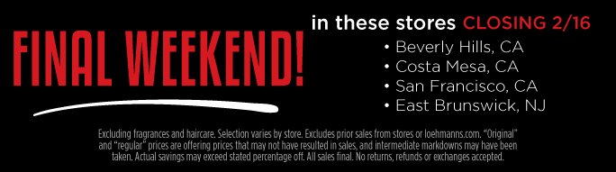 Final Weekend in these stores closing 2/16.  Beverly Hills, CA. Costa Mesa, CA. San Francisco, CA. East Brunswick, NJ.  Excluding fragrances and haircare.   Selection varies by store. Excludes prior sales from stores or loehmanns.com. Original and regular prices are offering prices that may not have resulted in sales, and intermediate markdowns may have been taken. Actual savings may exceed stated percentage off. All sales final. No returns, refunds or exchanges accepted.
