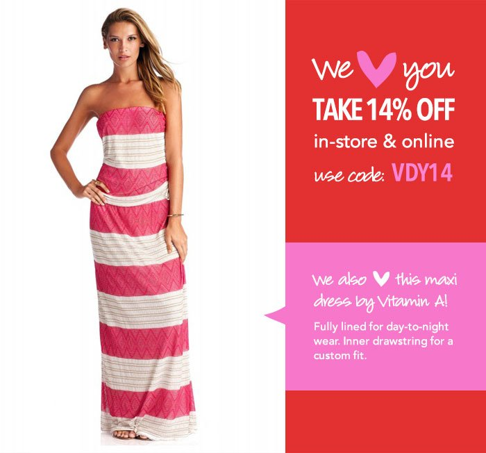 We LOVE you! Take 14% off in-store and online with code VDY14.* We also love this gorgeous day-to-night maxi dress by Vitamin A.
