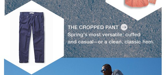 THE CROPPED PANT Spring's most versatile: cuffed and casual—or a clean, classic hem.