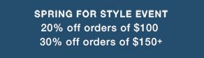 SPRING FOR STYLE EVENT 20% off orders of $100 30% off orders of $150+