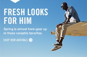 Fresh looks Spring is almost here–gear up  in these versatile favorites. Shop new arrivals