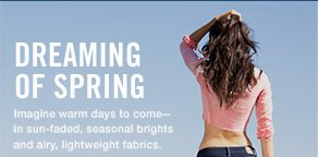 DREAMING OF SPRING Imagine warm days to come— in sun-faded, seasonal brights and airy, lightweight fabrics.