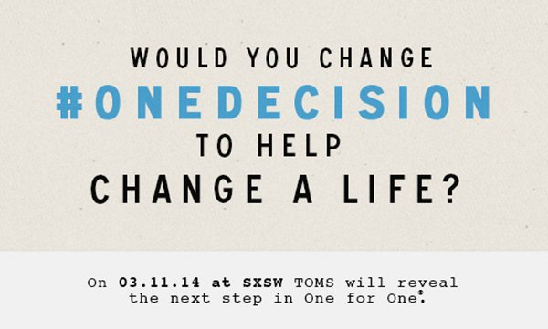 Would you change #ONEDECISION to help change a life? On 3.11.14 at SXSW TOMS will reveal the next step in One For One.