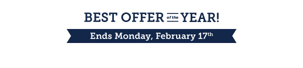 Best Offer of the Year! Ends Monday, February 17th!