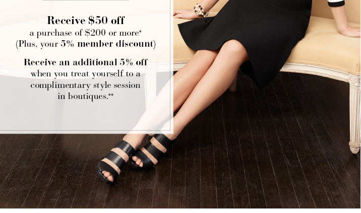Receive $50 off a purchase of $200 or more* (Plus, your 5% member discount)  Receive an additional 5% off when you treat yourself to a complimentary style session in boutiques**