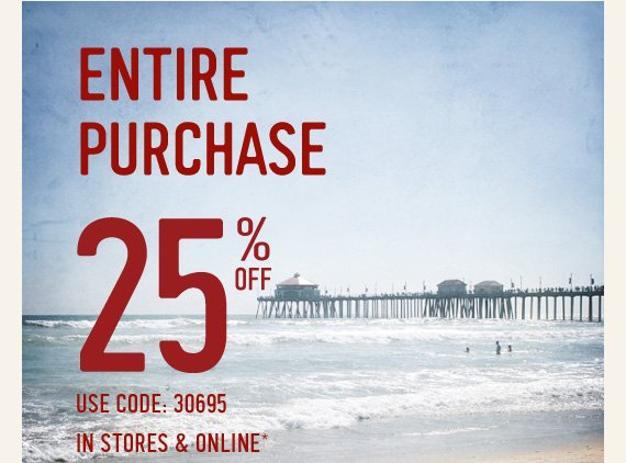 ENTIRE PURCHASE 25% OFF USE CODE 30695 IN STORES & ONLINE*