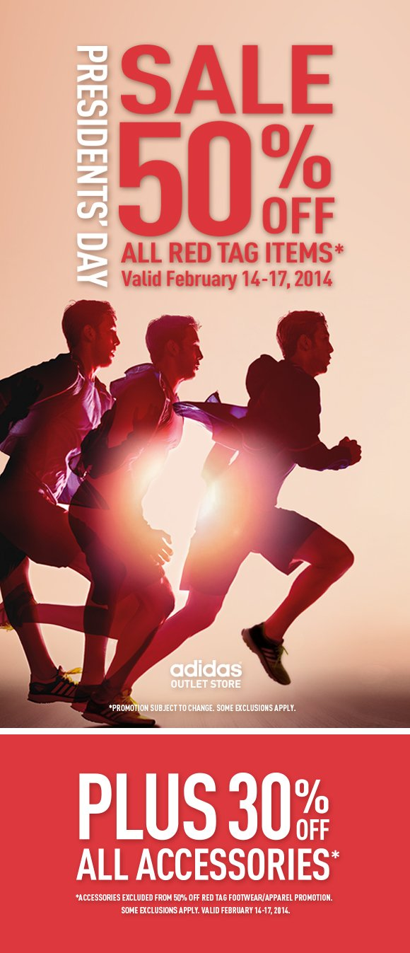 Presidents' Day Sale 50% Off All Red Tag Items*. Valid February 14-17, 2014. adidas Outlet Store. *PROMOTION SUBJECT TO CHANGE. SOME EXCLUSIONS APPLY. Plus 30% Off All Accessories*. *ACCESSOREIS EXCLUDED FROM 50% OFF RED TAG FOOTWEAR/APPAREL PROMOTION. SOME EXCLUSIONS APPLY. VALID FEBRUARY 14-17, 2014.