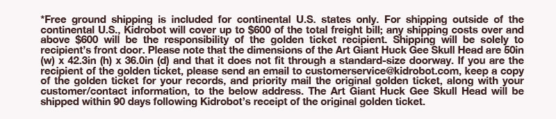 *Free ground shipping is included for continental U.S. states only.  For shipping outside of the continental U.S., Kidrobot will cover up to $600 of the total freight bill; any shipping costs over and above $600 will be responsibility of the golden ticket recipient.  Shipping will be solely to recipient's front door.  Please note that the dimensions of the Art Giant Huck Gee Skull Head are 50in(w) x 42.3in(h) x 36.0in(d) and that it does not fit through a standard-size doorway.  If you are the recipient of the golden ticket, please email to customerservice@kidrobot.com, keep a copy of the golden ticket for your records, and priority mail the original ticket, along with your customer/contact information, to the below address.  The Art Giant Huck Gee Skull Head will be shipped within 90 days following Kidrobot's receipt of the original golden ticket.
