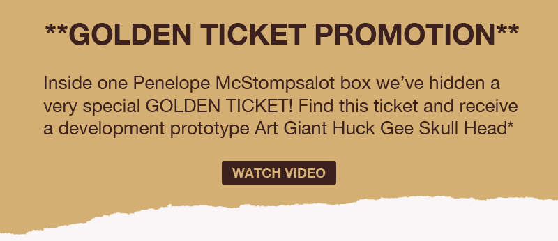 **Golden ticket program**  Inside one Penelope McStompsalot box we've hidden a very special Golden Ticket!  Find this ticket and receive a development prototype Art Giant Huck Gee Skull Head*  Watch Video