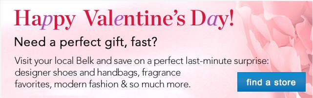 Happy Valentine's Day. Need a perfect gift, fast? Visit your local Belk and save on a perfect last-minute surprise: designer shoes and handbags, fragrance favorites, modern fashion and so much more. See stores.
