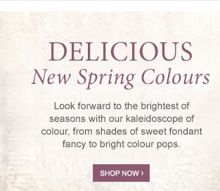 Delicious New Spring Colours. Shop now