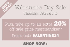 Valentine's Day Sale - Save up to 50%  storewide! Plus, take up to an extra 20% off sale price merchandise** OR  in-store only, take up to an extra 30% off a single regular or sale  price item*** Shop now.