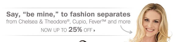 Up to 25% off fashion separates from  Chelsea & Theodore®, Cupio, Fever™ and more.