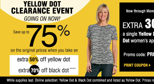Yellow Dot Clearance Event Going on Now! Save upto 75% on the original prices when you take an extra 50% off yellow dot. Extra 70% off black dot.**** Now through Monday, February 17 EXTRA 30% off a single Yellow Dot or Black Dot women's apparel item**** Promo code: PRESDOT2014 Print coupon. Shop now. While supplies last. Online selection: Yellow Dot & Black Dot combined and listed as Yellow Dot. Prices reflect final savings.
