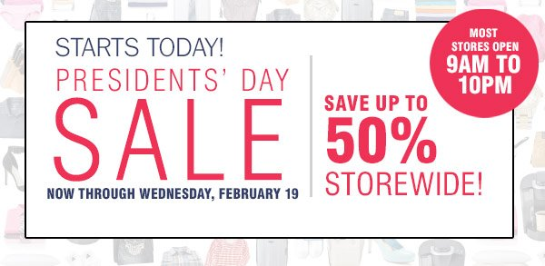 Starts Today Presidents' Day Sale Now through Wednesday, February 19 Save up to 50% storewide. Most stores oepn 9AM to 10PM.