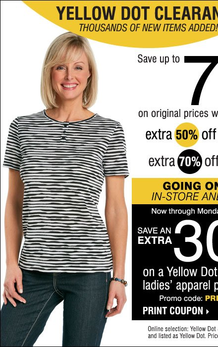 YELLOW DOT CLEARANCE GOING ON NOW! Save up to 75% on the original prices when you take an extra 50% off Yellow Dot and an extra 70% off Black Dot** IN-STORE AND ONLINE! Save an extra 30% on a Yellow Dot or Black Dot ladies' apparel purchase!*** Print coupon.