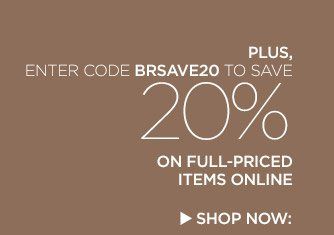 PLUS, ENTER CODE BRSAVE20 TO SAVE 20% ON FULL-PRICED ITEMS ONLINE | SHOP NOW: