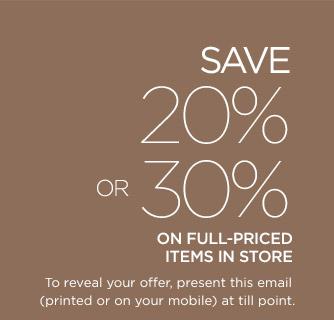 SAVE 20% OR 30% ON FULL-PRICED ITEMS IN STORE | To reveal your offer, present this emial (printed or on your mobile) at till point.